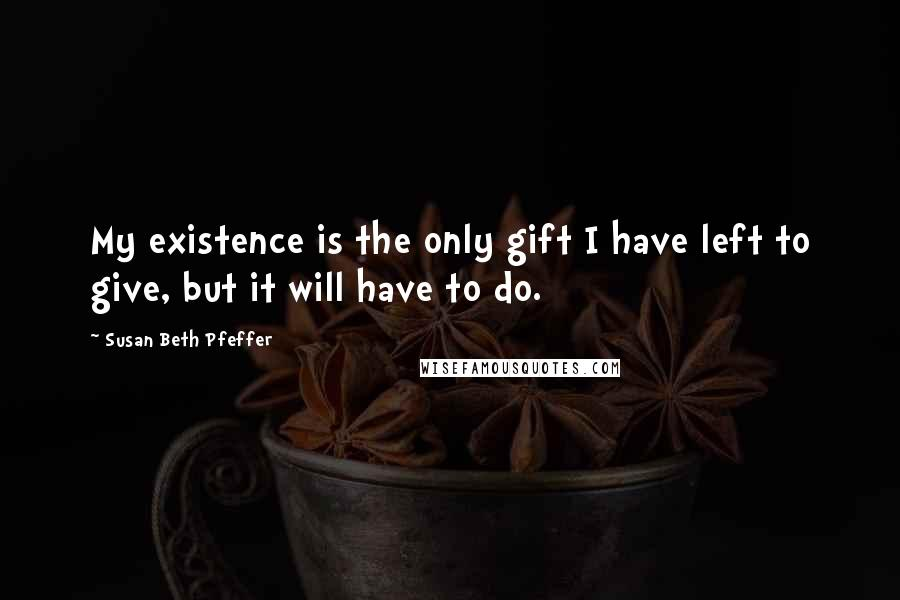 Susan Beth Pfeffer quotes: My existence is the only gift I have left to give, but it will have to do.