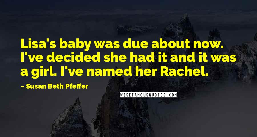 Susan Beth Pfeffer quotes: Lisa's baby was due about now. I've decided she had it and it was a girl. I've named her Rachel.