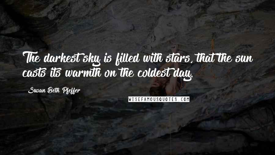 Susan Beth Pfeffer quotes: The darkest sky is filled with stars, that the sun casts its warmth on the coldest day.