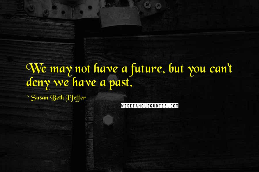 Susan Beth Pfeffer quotes: We may not have a future, but you can't deny we have a past.