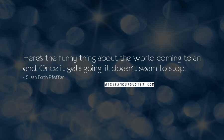 Susan Beth Pfeffer quotes: Here's the funny thing about the world coming to an end. Once it gets going, it doesn't seem to stop.