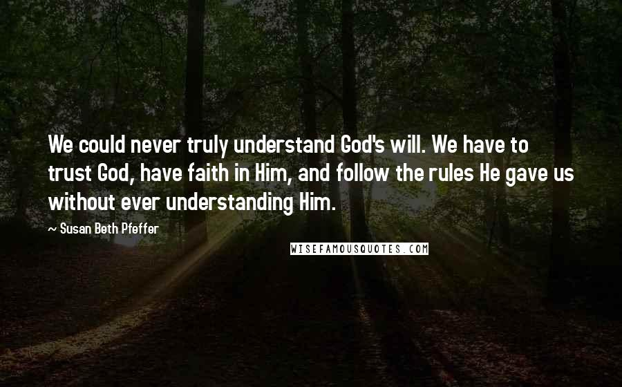 Susan Beth Pfeffer quotes: We could never truly understand God's will. We have to trust God, have faith in Him, and follow the rules He gave us without ever understanding Him.