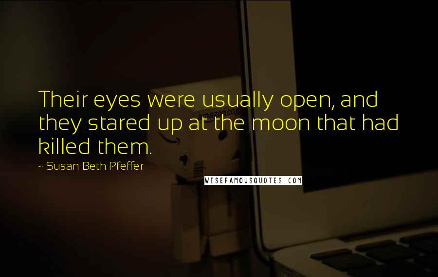 Susan Beth Pfeffer quotes: Their eyes were usually open, and they stared up at the moon that had killed them.