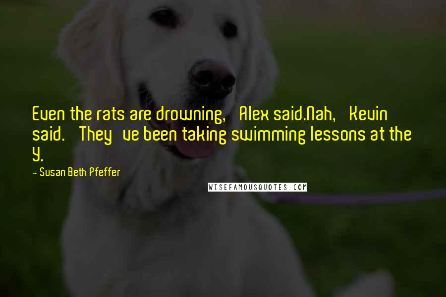 Susan Beth Pfeffer quotes: Even the rats are drowning,' Alex said.Nah,' Kevin said. 'They've been taking swimming lessons at the Y.