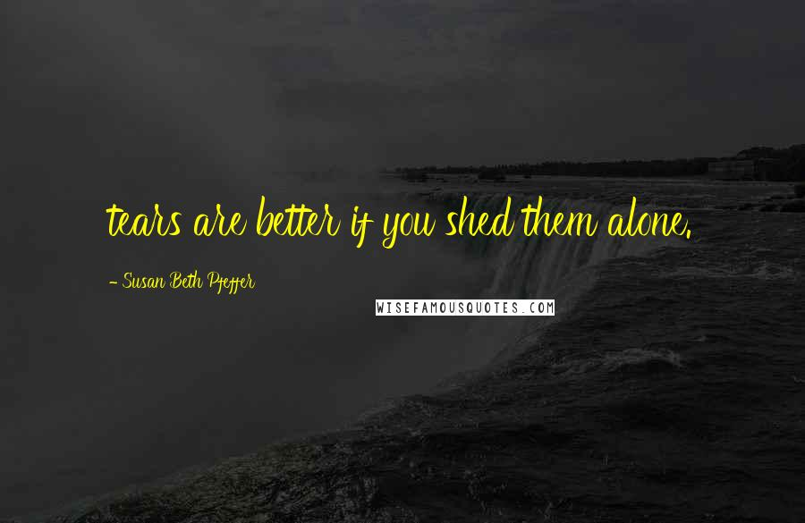Susan Beth Pfeffer quotes: tears are better if you shed them alone.