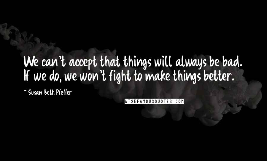 Susan Beth Pfeffer quotes: We can't accept that things will always be bad. If we do, we won't fight to make things better.