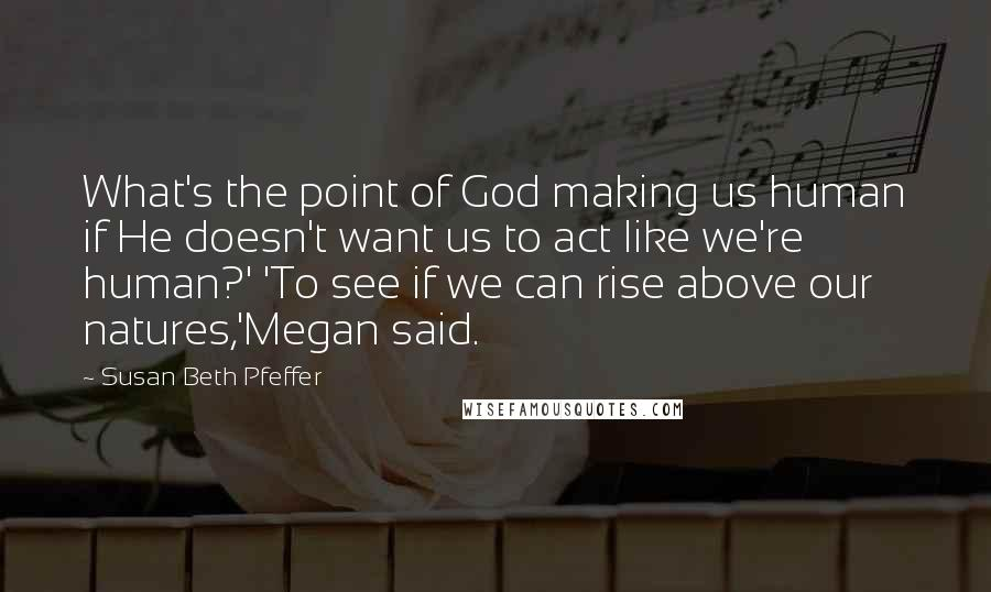 Susan Beth Pfeffer quotes: What's the point of God making us human if He doesn't want us to act like we're human?' 'To see if we can rise above our natures,'Megan said.