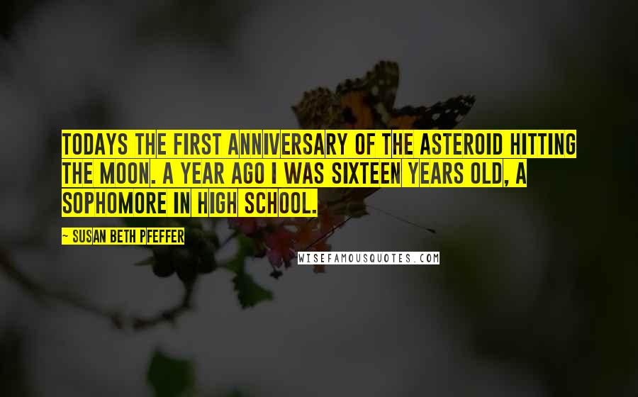 Susan Beth Pfeffer quotes: Todays the first anniversary of the asteroid hitting the moon. A year ago i was sixteen years old, a sophomore in high school.