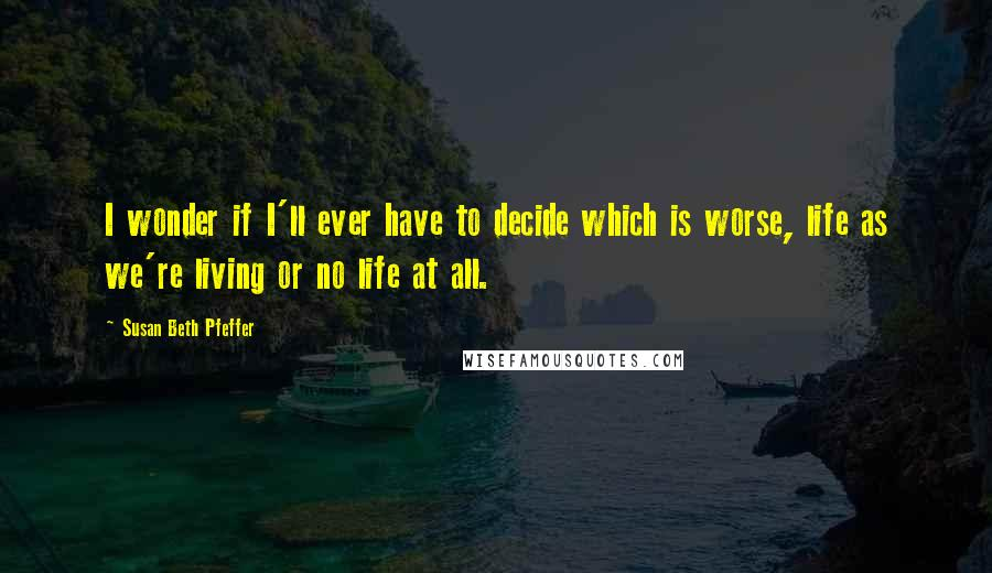 Susan Beth Pfeffer quotes: I wonder if I'll ever have to decide which is worse, life as we're living or no life at all.