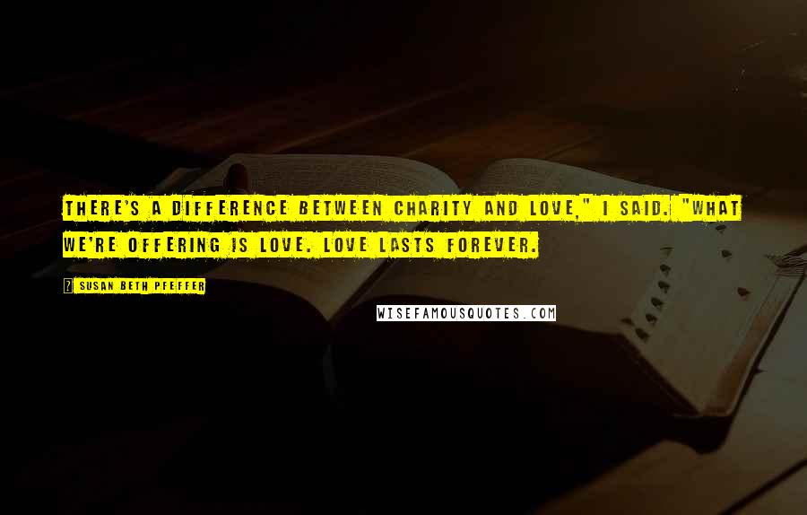 """Susan Beth Pfeffer quotes: There's a difference between charity and love,"""" I said. """"What we're offering is love. Love lasts forever."""
