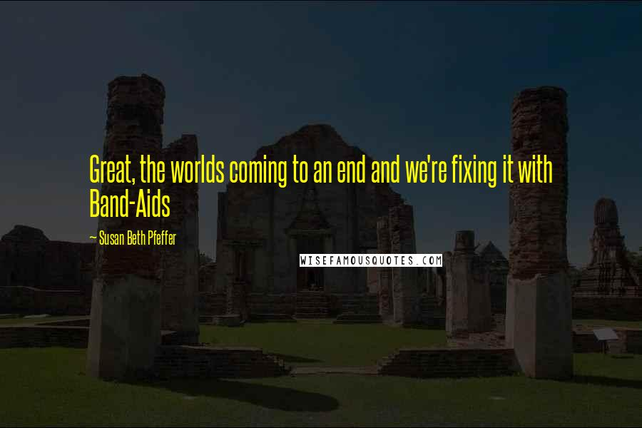 Susan Beth Pfeffer quotes: Great, the worlds coming to an end and we're fixing it with Band-Aids