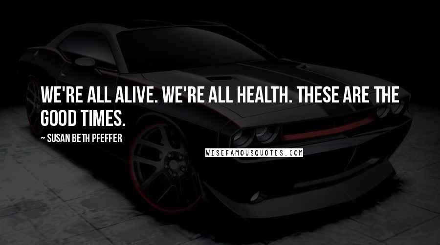 Susan Beth Pfeffer quotes: We're all alive. We're all health. These are the good times.
