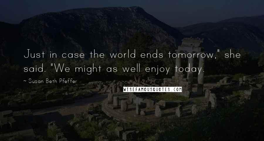 """Susan Beth Pfeffer quotes: Just in case the world ends tomorrow,"""" she said. """"We might as well enjoy today."""