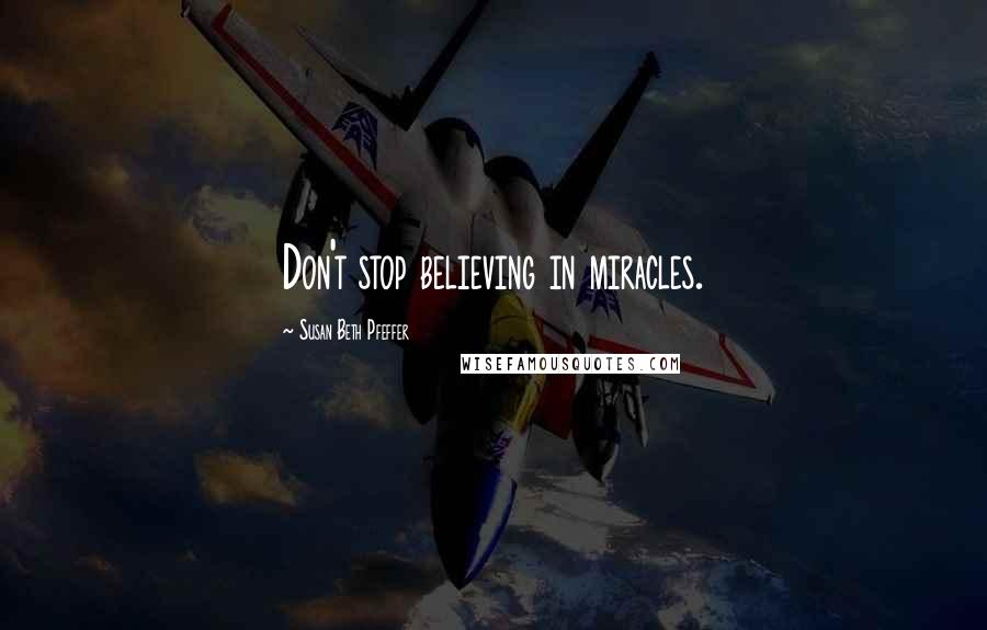 Susan Beth Pfeffer quotes: Don't stop believing in miracles.