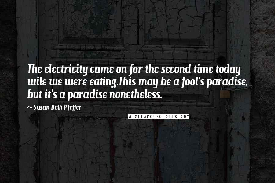 Susan Beth Pfeffer quotes: The electricity came on for the second time today wile we were eating.This may be a fool's paradise, but it's a paradise nonetheless.