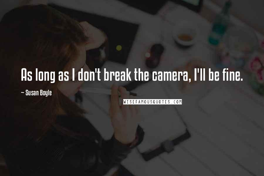 Susan Boyle quotes: As long as I don't break the camera, I'll be fine.
