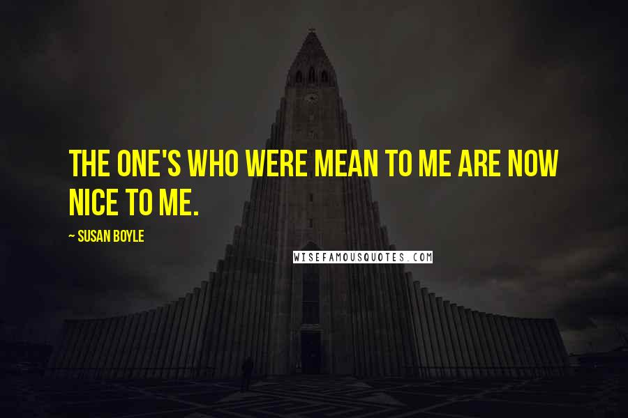 Susan Boyle quotes: The one's who were mean to me are now nice to me.