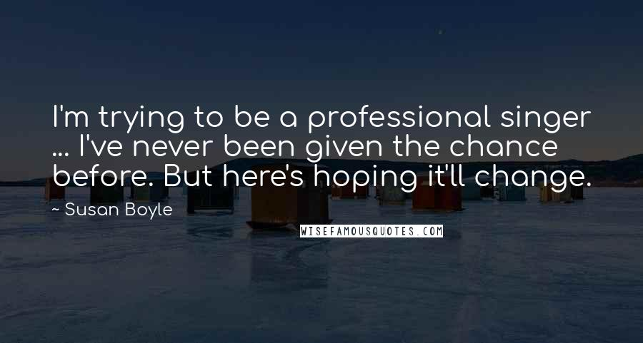 Susan Boyle quotes: I'm trying to be a professional singer ... I've never been given the chance before. But here's hoping it'll change.