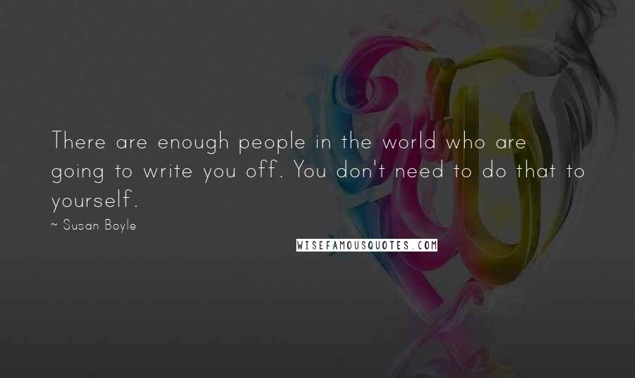 Susan Boyle quotes: There are enough people in the world who are going to write you off. You don't need to do that to yourself.