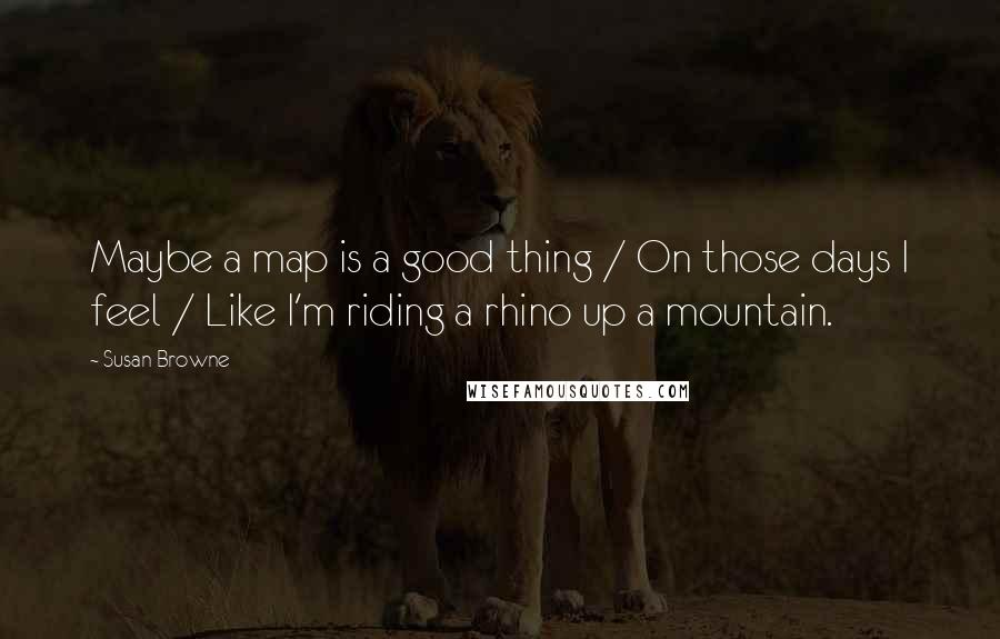 Susan Browne quotes: Maybe a map is a good thing / On those days I feel / Like I'm riding a rhino up a mountain.