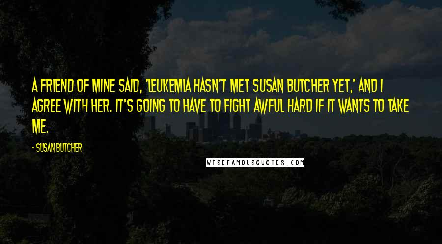 Susan Butcher quotes: A friend of mine said, 'Leukemia hasn't met Susan Butcher yet,' and I agree with her. It's going to have to fight awful hard if it wants to take me.