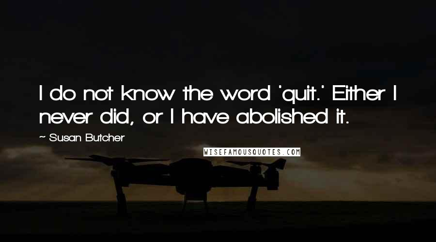Susan Butcher quotes: I do not know the word 'quit.' Either I never did, or I have abolished it.