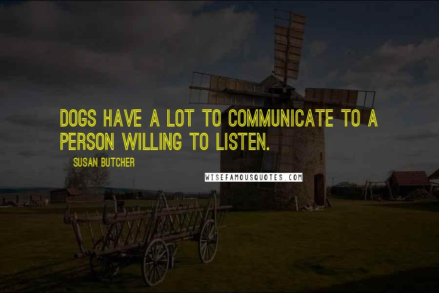 Susan Butcher quotes: Dogs have a lot to communicate to a person willing to listen.
