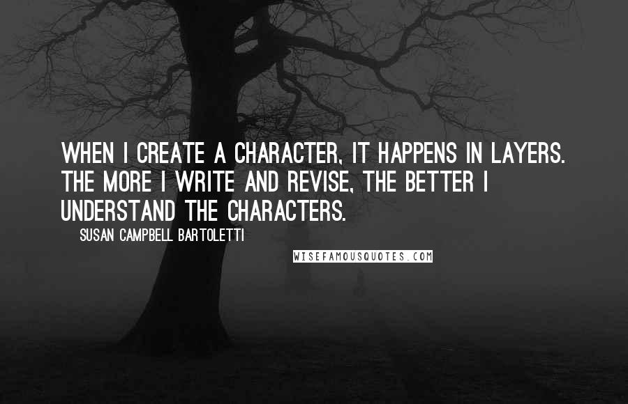 Susan Campbell Bartoletti quotes: When I create a character, it happens in layers. The more I write and revise, the better I understand the characters.
