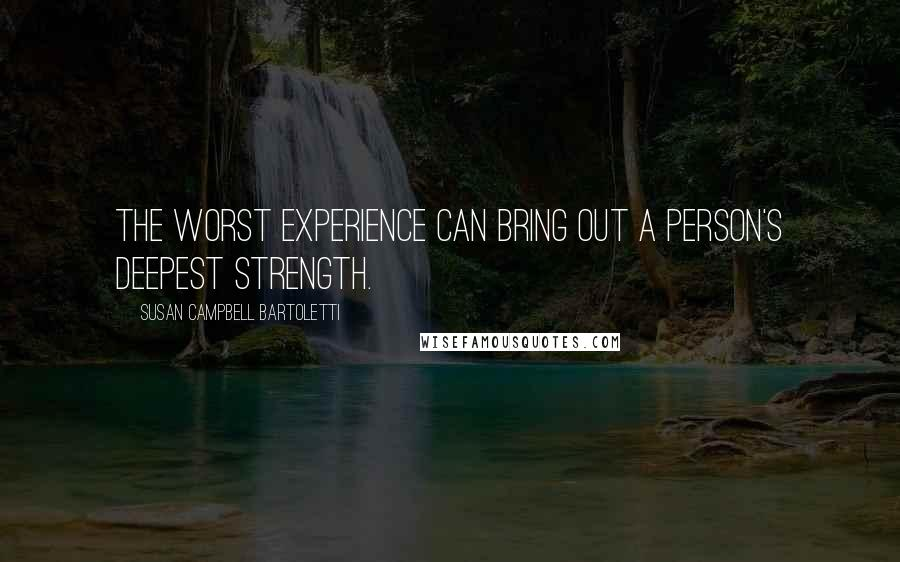Susan Campbell Bartoletti quotes: The worst experience can bring out a person's deepest strength.