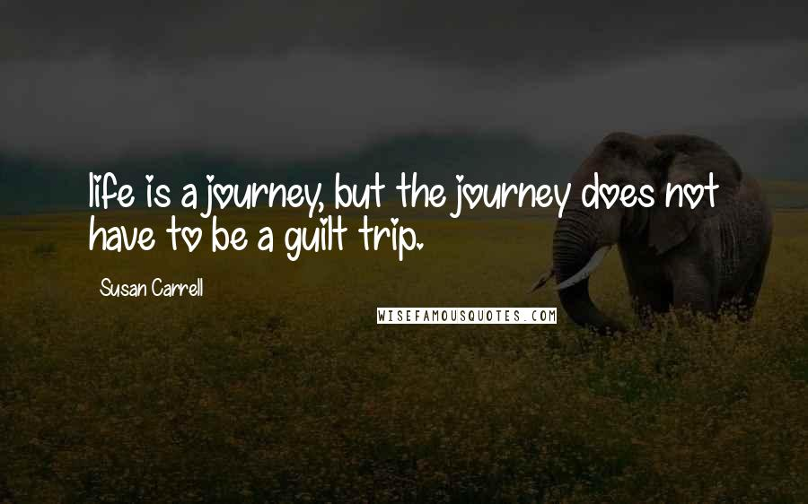 Susan Carrell quotes: life is a journey, but the journey does not have to be a guilt trip.