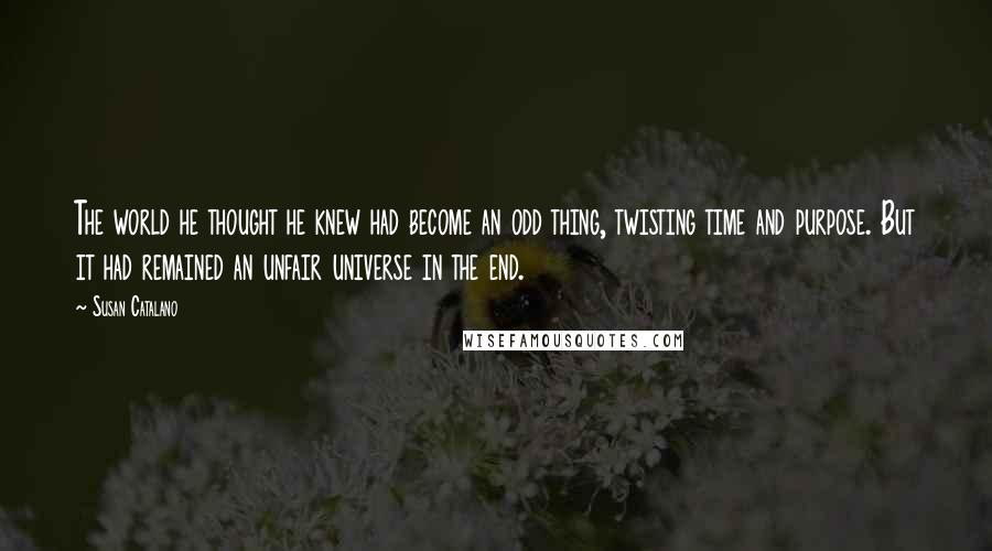 Susan Catalano quotes: The world he thought he knew had become an odd thing, twisting time and purpose. But it had remained an unfair universe in the end.