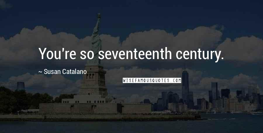 Susan Catalano quotes: You're so seventeenth century.