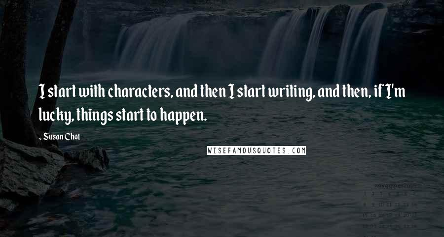 Susan Choi quotes: I start with characters, and then I start writing, and then, if I'm lucky, things start to happen.