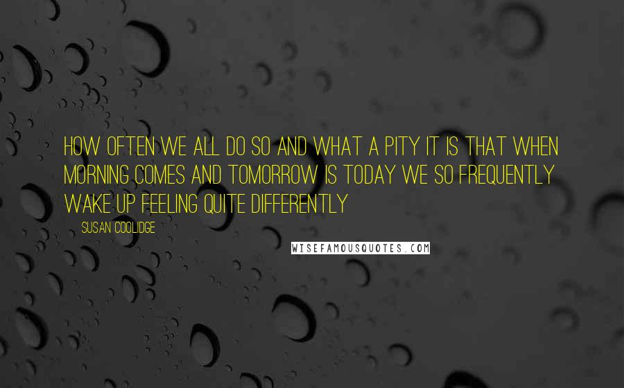 Susan Coolidge quotes: How often we all do so and what a pity it is that when morning comes and tomorrow is today we so frequently wake up feeling quite differently