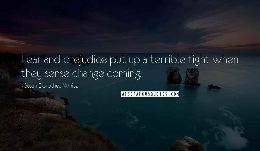 Susan Dorothea White quotes: Fear and prejudice put up a terrible fight when they sense change coming.