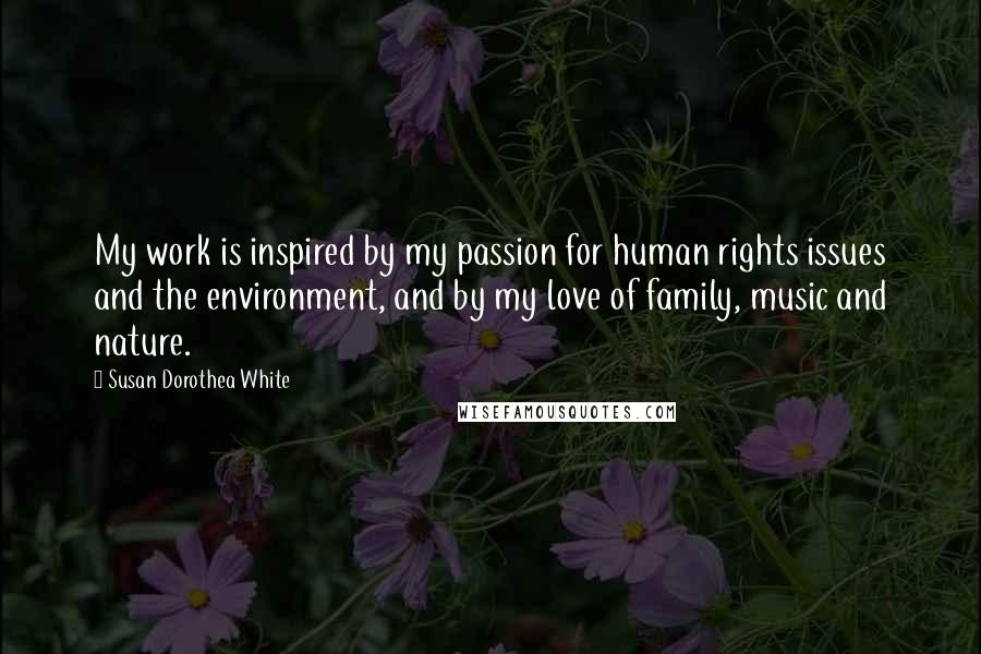 Susan Dorothea White quotes: My work is inspired by my passion for human rights issues and the environment, and by my love of family, music and nature.