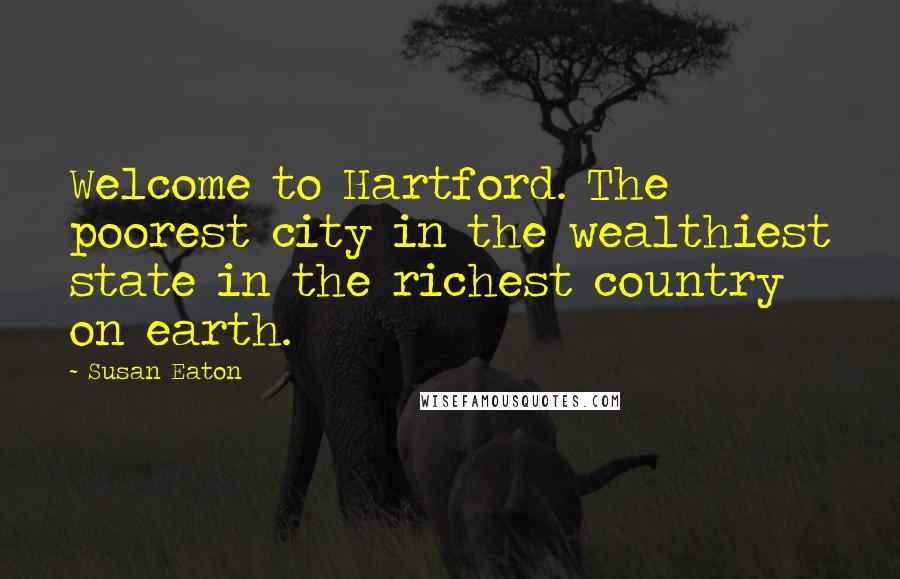 Susan Eaton quotes: Welcome to Hartford. The poorest city in the wealthiest state in the richest country on earth.