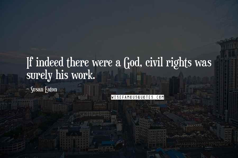 Susan Eaton quotes: If indeed there were a God, civil rights was surely his work.