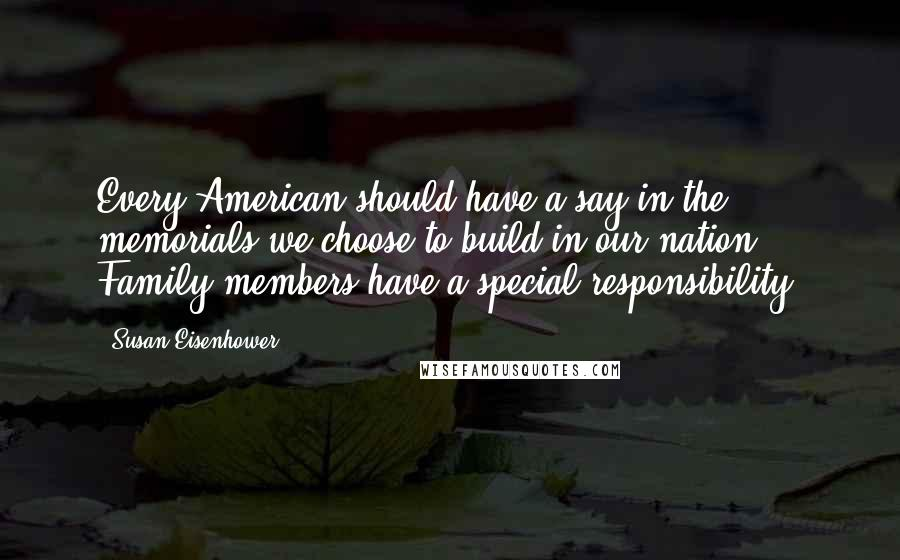 Susan Eisenhower quotes: Every American should have a say in the memorials we choose to build in our nation. Family members have a special responsibility.