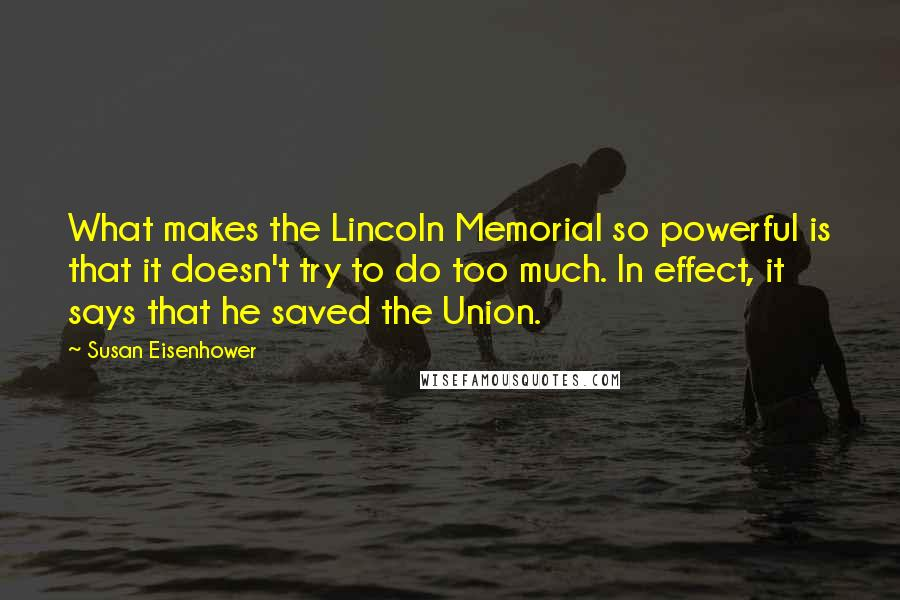 Susan Eisenhower quotes: What makes the Lincoln Memorial so powerful is that it doesn't try to do too much. In effect, it says that he saved the Union.