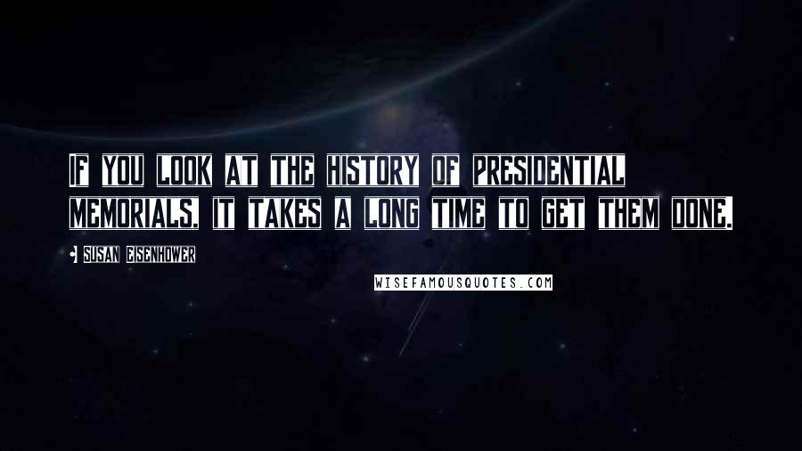 Susan Eisenhower quotes: If you look at the history of presidential memorials, it takes a long time to get them done.