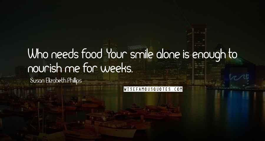 Susan Elizabeth Phillips quotes: Who needs food? Your smile alone is enough to nourish me for weeks.