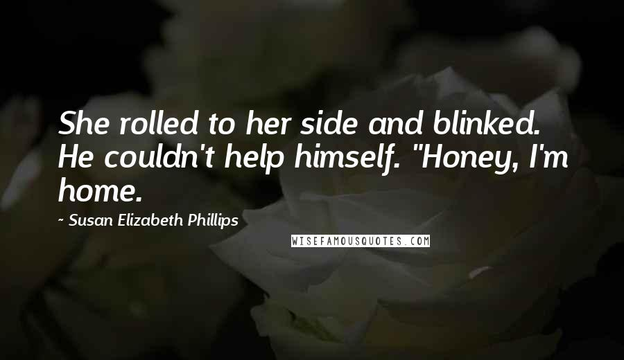 "Susan Elizabeth Phillips quotes: She rolled to her side and blinked. He couldn't help himself. ""Honey, I'm home."