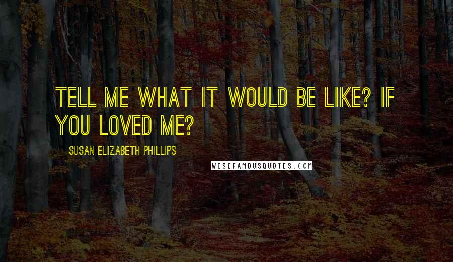Susan Elizabeth Phillips quotes: Tell me what it would be like? If you loved me?