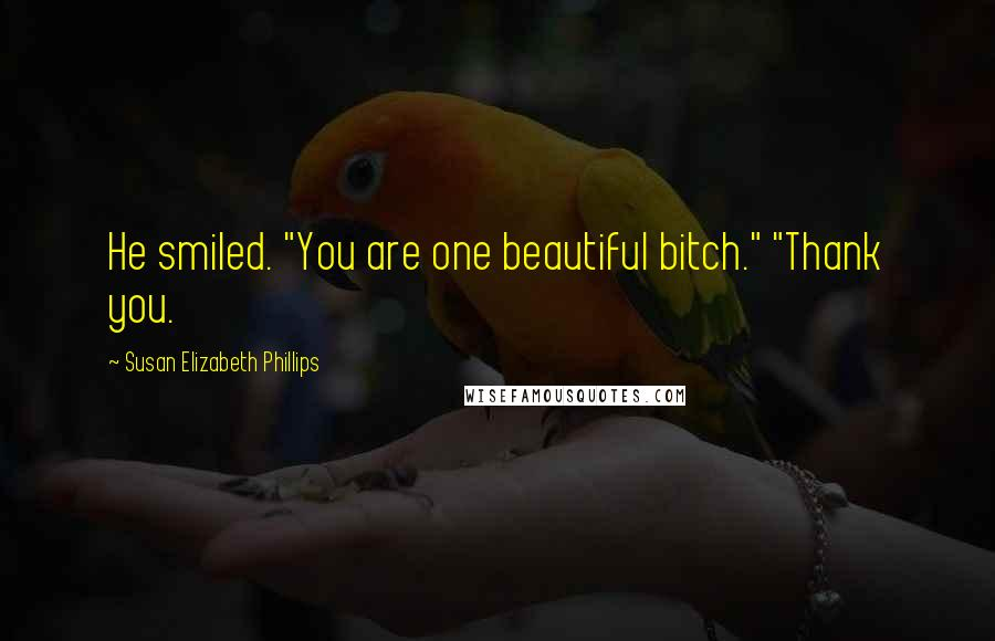 "Susan Elizabeth Phillips quotes: He smiled. ""You are one beautiful bitch."" ""Thank you."