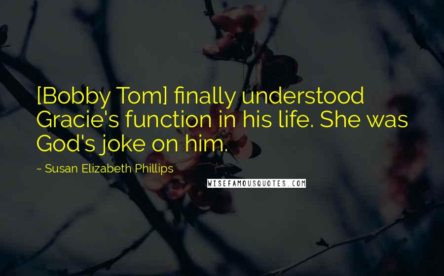 Susan Elizabeth Phillips quotes: [Bobby Tom] finally understood Gracie's function in his life. She was God's joke on him.