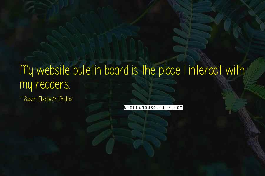 Susan Elizabeth Phillips quotes: My website bulletin board is the place I interact with my readers.