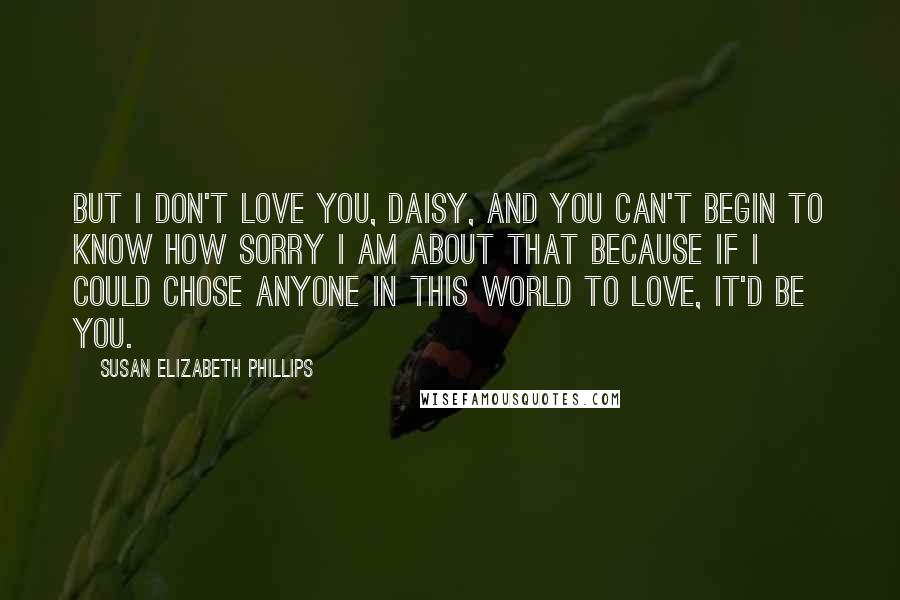 Susan Elizabeth Phillips quotes: But I don't love you, Daisy, and you can't begin to know how sorry I am about that because if I could chose anyone in this world to love, it'd