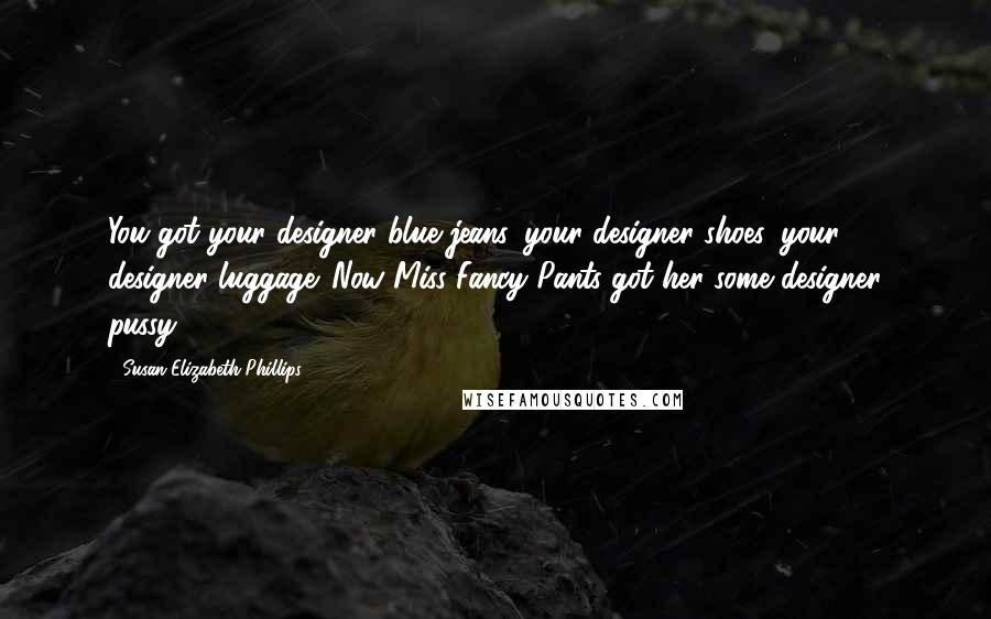 Susan Elizabeth Phillips quotes: You got your designer blue jeans, your designer shoes, your designer luggage. Now Miss Fancy Pants got her some designer pussy.