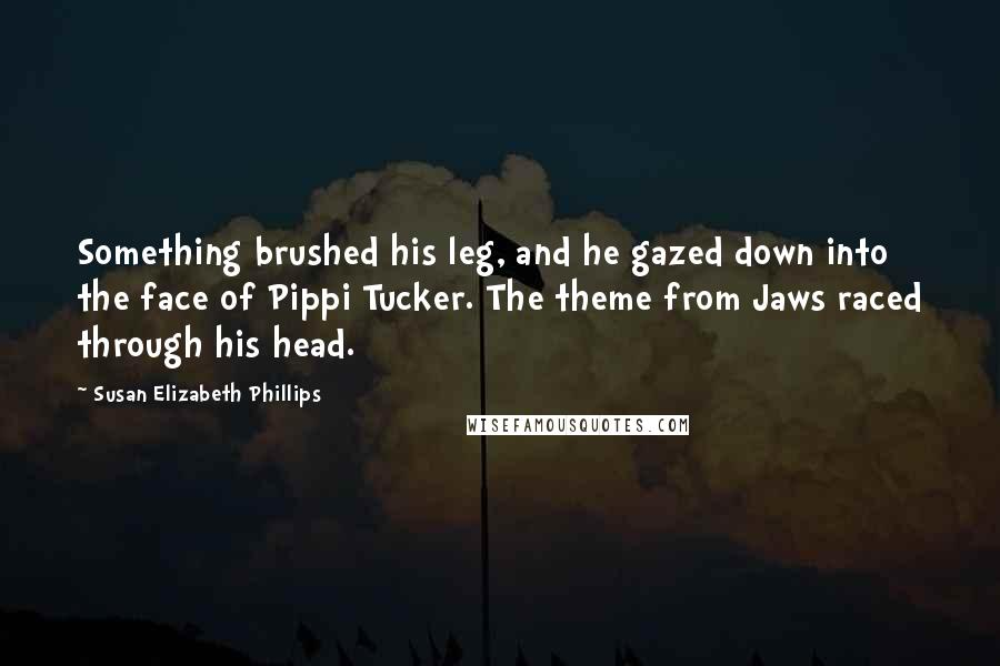 Susan Elizabeth Phillips quotes: Something brushed his leg, and he gazed down into the face of Pippi Tucker. The theme from Jaws raced through his head.